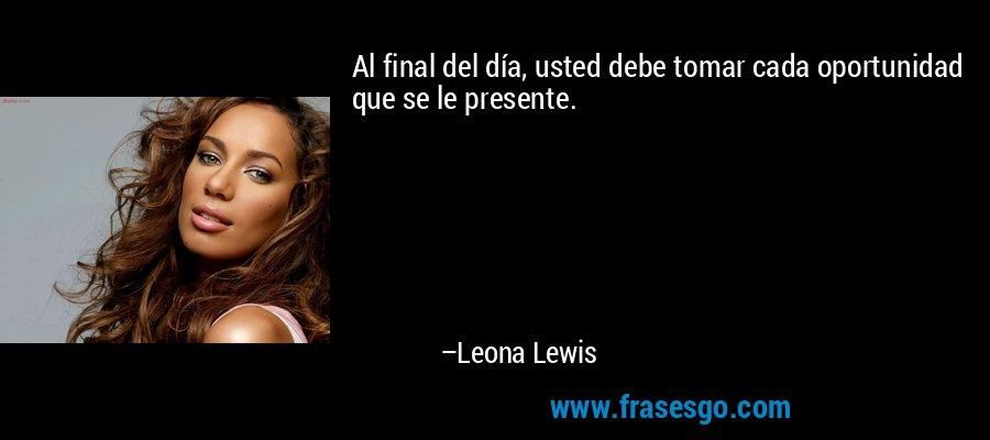 Al final del día, usted debe tomar cada oportunidad que se le presente. – Leona Lewis