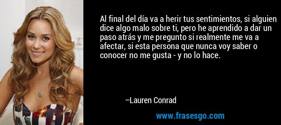 Al final del día va a herir tus sentimientos, si alguien dice algo malo sobre ti, pero he aprendido a dar un paso atrás y me pregunto si realmente me va a afectar, si esta persona que nunca voy saber o conocer no me gusta - y no lo hace. – Lauren Conrad