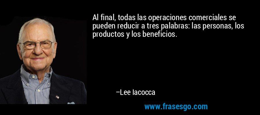 Al final, todas las operaciones comerciales se pueden reducir a tres palabras: las personas, los productos y los beneficios. – Lee Iacocca
