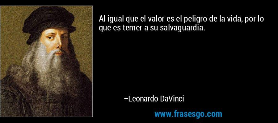 Al igual que el valor es el peligro de la vida, por lo que es temer a su salvaguardia. – Leonardo DaVinci