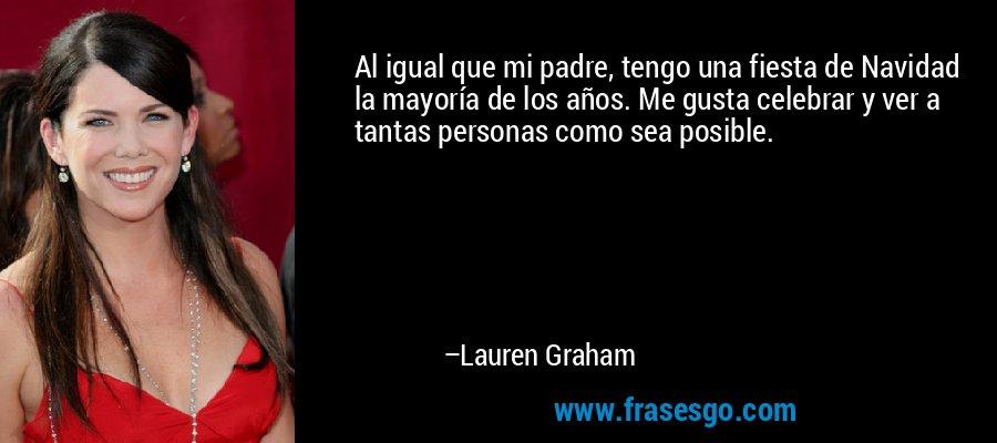 Al igual que mi padre, tengo una fiesta de Navidad la mayoría de los años. Me gusta celebrar y ver a tantas personas como sea posible. – Lauren Graham