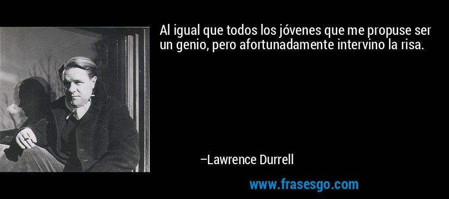 Al igual que todos los jóvenes que me propuse ser un genio, pero afortunadamente intervino la risa. – Lawrence Durrell