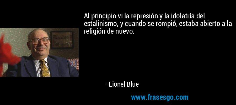Al principio vi la represión y la idolatría del estalinismo, y cuando se rompió, estaba abierto a la religión de nuevo. – Lionel Blue