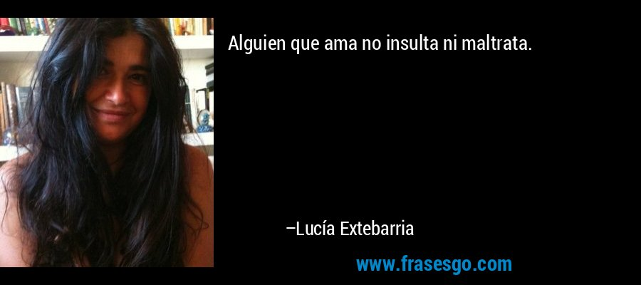 Alguien que ama no insulta ni maltrata. – Lucía Extebarria