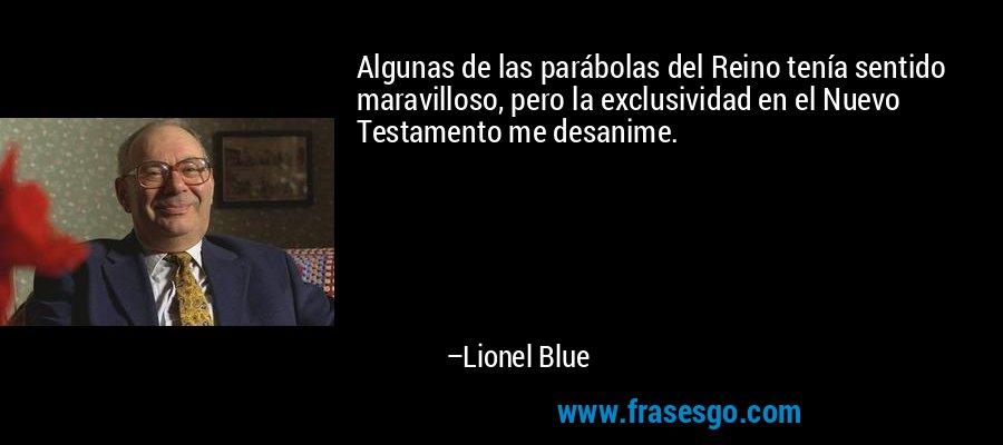 Algunas de las parábolas del Reino tenía sentido maravilloso, pero la exclusividad en el Nuevo Testamento me desanime. – Lionel Blue