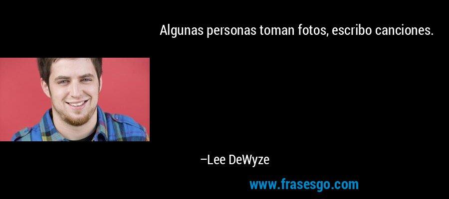 Algunas personas toman fotos, escribo canciones. – Lee DeWyze