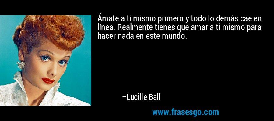 Ámate a ti mismo primero y todo lo demás cae en línea. Realmente tienes que amar a ti mismo para hacer nada en este mundo. – Lucille Ball