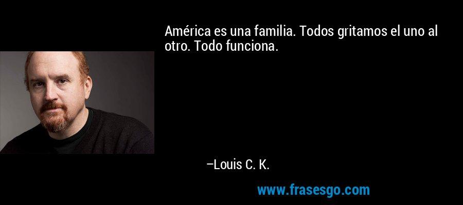 América es una familia. Todos gritamos el uno al otro. Todo funciona. – Louis C. K.