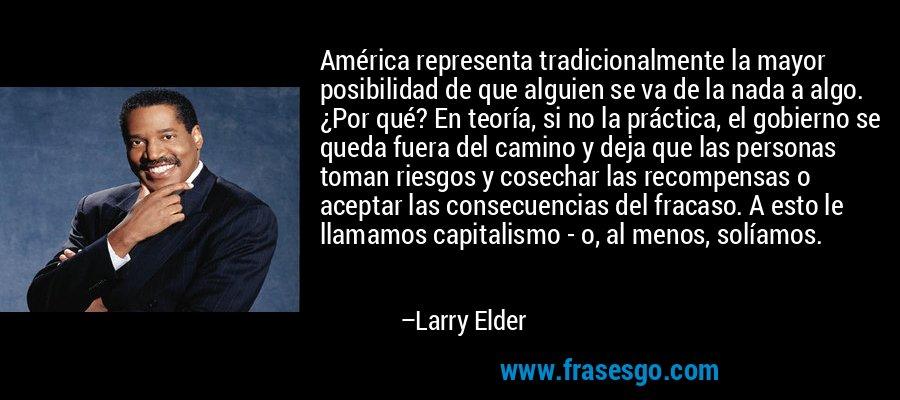 América representa tradicionalmente la mayor posibilidad de que alguien se va de la nada a algo. ¿Por qué? En teoría, si no la práctica, el gobierno se queda fuera del camino y deja que las personas toman riesgos y cosechar las recompensas o aceptar las consecuencias del fracaso. A esto le llamamos capitalismo - o, al menos, solíamos. – Larry Elder