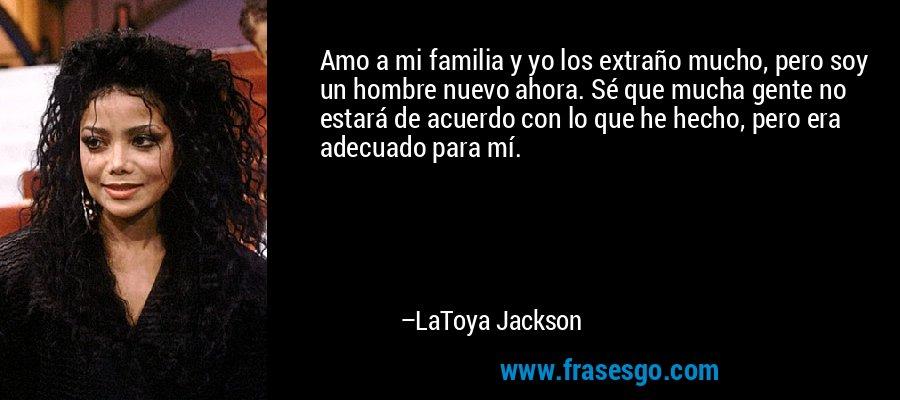 Amo a mi familia y yo los extraño mucho, pero soy un hombre nuevo ahora. Sé que mucha gente no estará de acuerdo con lo que he hecho, pero era adecuado para mí. – LaToya Jackson