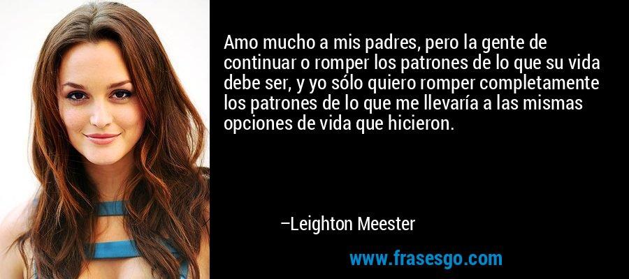 Amo mucho a mis padres, pero la gente de continuar o romper los patrones de lo que su vida debe ser, y yo sólo quiero romper completamente los patrones de lo que me llevaría a las mismas opciones de vida que hicieron. – Leighton Meester