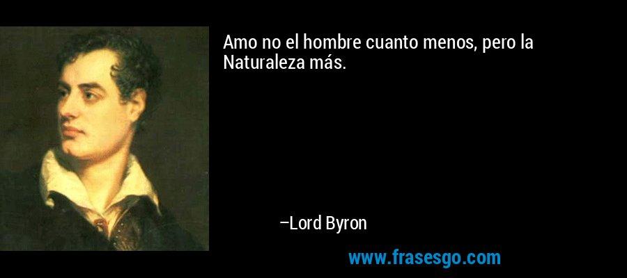 Amo no el hombre cuanto menos, pero la Naturaleza más. – Lord Byron