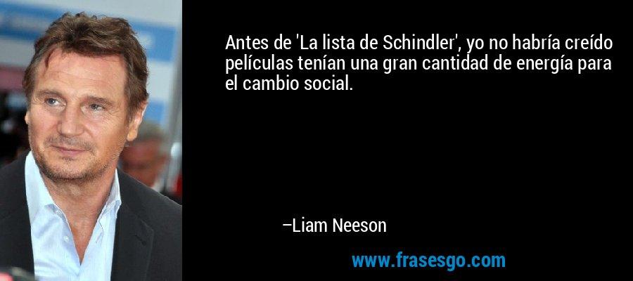 Antes de 'La lista de Schindler', yo no habría creído películas tenían una gran cantidad de energía para el cambio social. – Liam Neeson