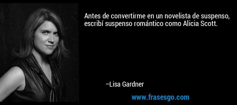 Antes de convertirme en un novelista de suspenso, escribí suspenso romántico como Alicia Scott. – Lisa Gardner