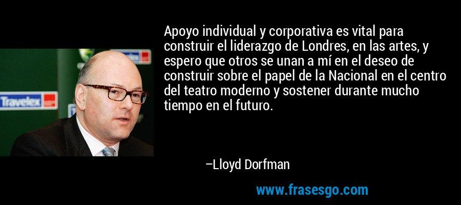 Apoyo individual y corporativa es vital para construir el liderazgo de Londres, en las artes, y espero que otros se unan a mí en el deseo de construir sobre el papel de la Nacional en el centro del teatro moderno y sostener durante mucho tiempo en el futuro. – Lloyd Dorfman