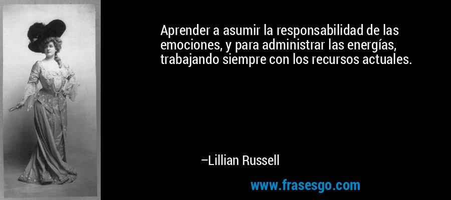 Aprender a asumir la responsabilidad de las emociones, y para administrar las energías, trabajando siempre con los recursos actuales. – Lillian Russell