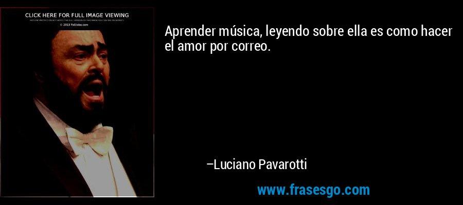 Aprender música, leyendo sobre ella es como hacer el amor por correo. – Luciano Pavarotti