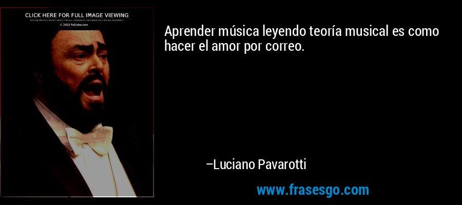 Aprender música leyendo teoría musical es como hacer el amor por correo. – Luciano Pavarotti
