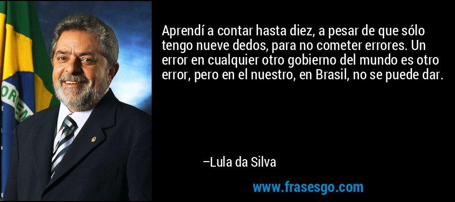 Aprendí a contar hasta diez, a pesar de que sólo tengo nueve dedos, para no cometer errores. Un error en cualquier otro gobierno del mundo es otro error, pero en el nuestro, en Brasil, no se puede dar. – Lula da Silva