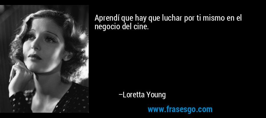 Aprendí que hay que luchar por ti mismo en el negocio del cine. – Loretta Young