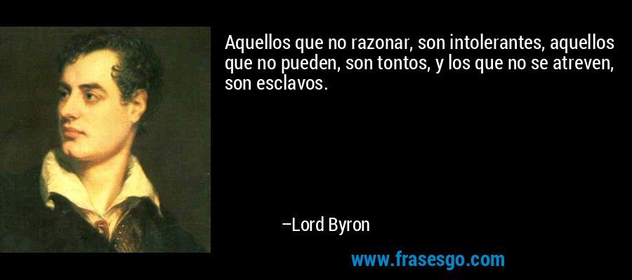 Aquellos que no razonar, son intolerantes, aquellos que no pueden, son tontos, y los que no se atreven, son esclavos. – Lord Byron
