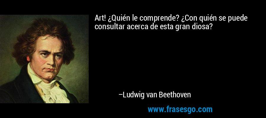Art! ¿Quién le comprende? ¿Con quién se puede consultar acerca de esta gran diosa? – Ludwig van Beethoven