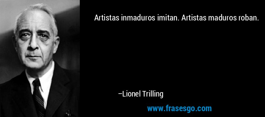 Artistas inmaduros imitan. Artistas maduros roban. – Lionel Trilling