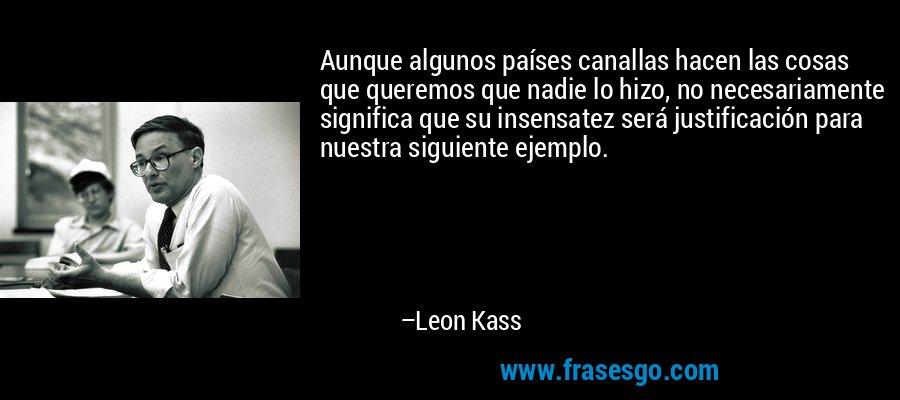Aunque algunos países canallas hacen las cosas que queremos que nadie lo hizo, no necesariamente significa que su insensatez será justificación para nuestra siguiente ejemplo. – Leon Kass