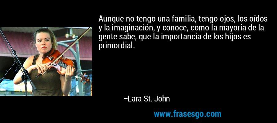 Aunque no tengo una familia, tengo ojos, los oídos y la imaginación, y conoce, como la mayoría de la gente sabe, que la importancia de los hijos es primordial. – Lara St. John