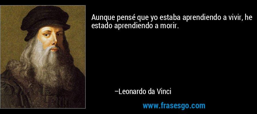 Aunque pensé que yo estaba aprendiendo a vivir, he estado aprendiendo a morir. – Leonardo da Vinci