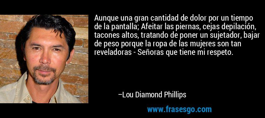 Aunque una gran cantidad de dolor por un tiempo de la pantalla; Afeitar las piernas, cejas depilación, tacones altos, tratando de poner un sujetador, bajar de peso porque la ropa de las mujeres son tan reveladoras - Señoras que tiene mi respeto. – Lou Diamond Phillips