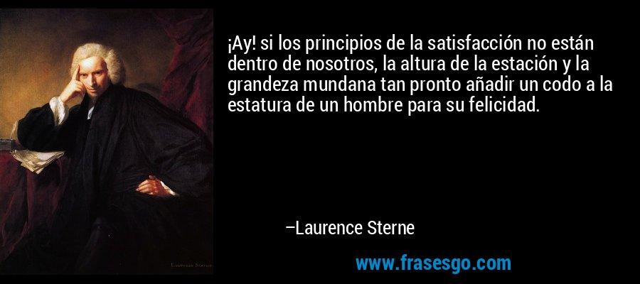 ¡Ay! si los principios de la satisfacción no están dentro de nosotros, la altura de la estación y la grandeza mundana tan pronto añadir un codo a la estatura de un hombre para su felicidad. – Laurence Sterne