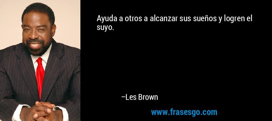 Ayuda a otros a alcanzar sus sueños y logren el suyo. – Les Brown