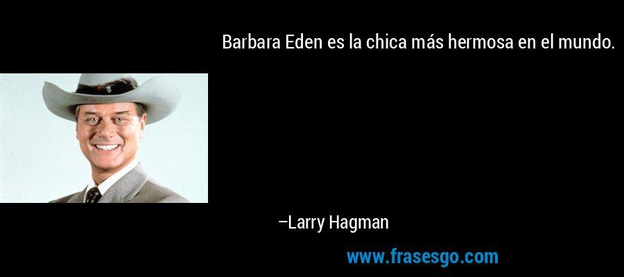 Barbara Eden es la chica más hermosa en el mundo. – Larry Hagman