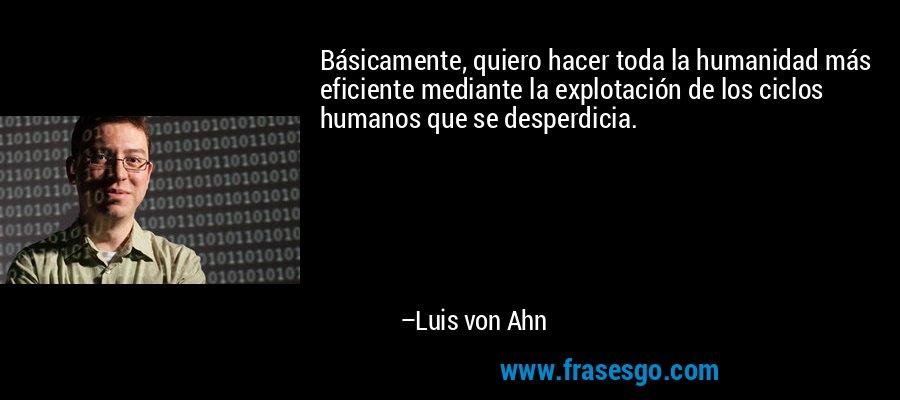 Básicamente, quiero hacer toda la humanidad más eficiente mediante la explotación de los ciclos humanos que se desperdicia. – Luis von Ahn