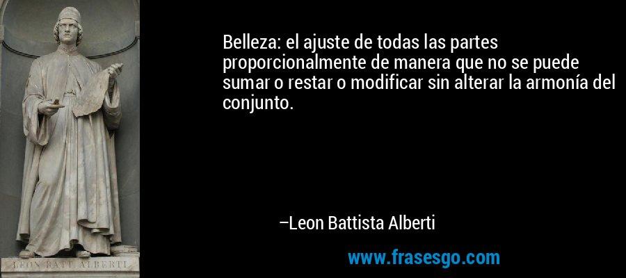 Belleza: el ajuste de todas las partes proporcionalmente de manera que no se puede sumar o restar o modificar sin alterar la armonía del conjunto. – Leon Battista Alberti