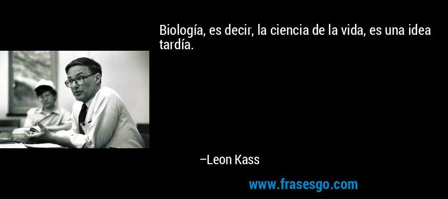 Biología, es decir, la ciencia de la vida, es una idea tardía. – Leon Kass