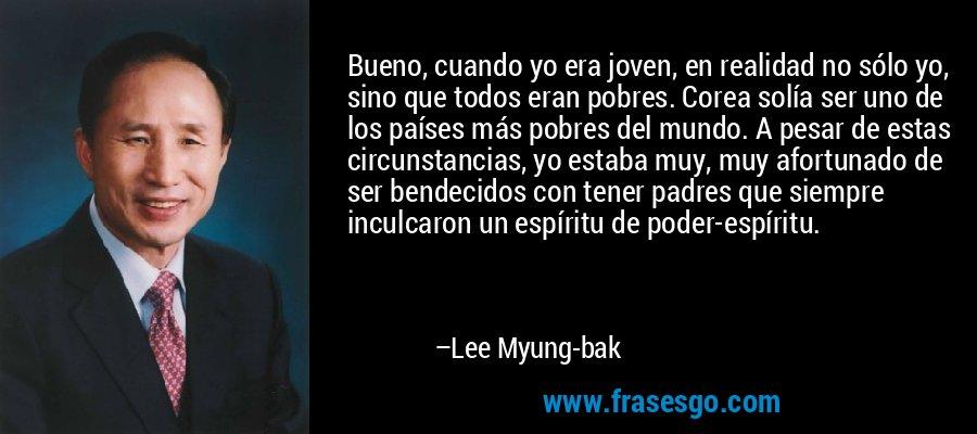 Bueno, cuando yo era joven, en realidad no sólo yo, sino que todos eran pobres. Corea solía ser uno de los países más pobres del mundo. A pesar de estas circunstancias, yo estaba muy, muy afortunado de ser bendecidos con tener padres que siempre inculcaron un espíritu de poder-espíritu. – Lee Myung-bak