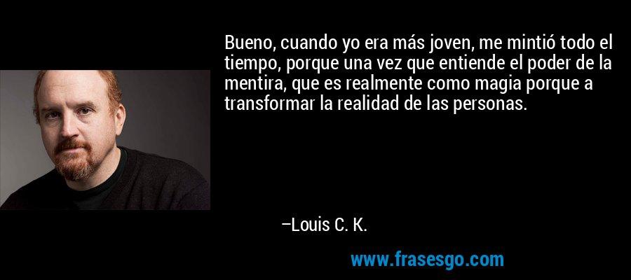 Bueno, cuando yo era más joven, me mintió todo el tiempo, porque una vez que entiende el poder de la mentira, que es realmente como magia porque a transformar la realidad de las personas. – Louis C. K.