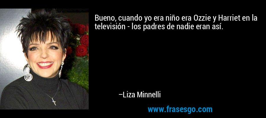 Bueno, cuando yo era niño era Ozzie y Harriet en la televisión - los padres de nadie eran así. – Liza Minnelli