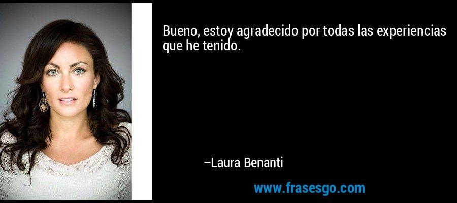 Bueno, estoy agradecido por todas las experiencias que he tenido. – Laura Benanti