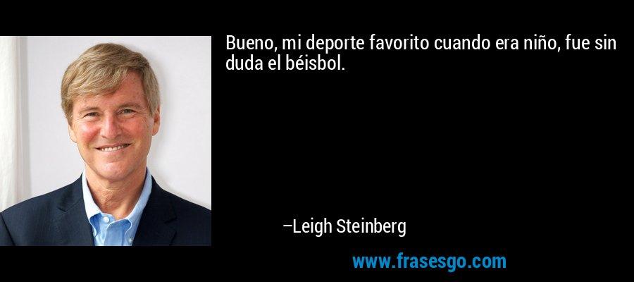 Bueno, mi deporte favorito cuando era niño, fue sin duda el béisbol. – Leigh Steinberg