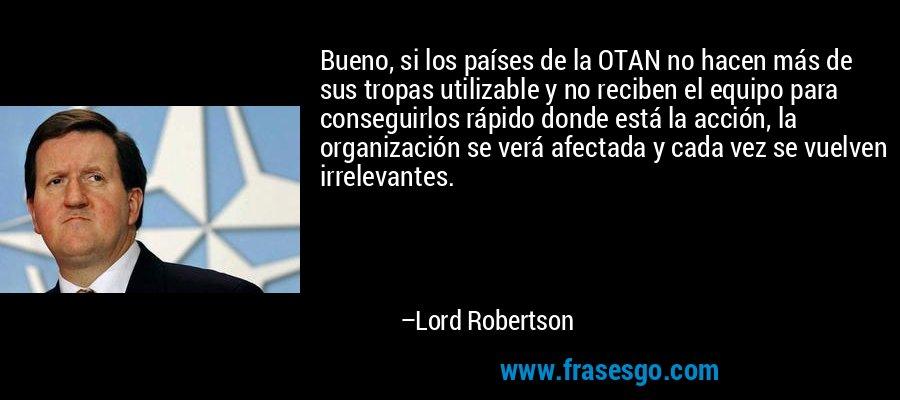Bueno, si los países de la OTAN no hacen más de sus tropas utilizable y no reciben el equipo para conseguirlos rápido donde está la acción, la organización se verá afectada y cada vez se vuelven irrelevantes. – Lord Robertson