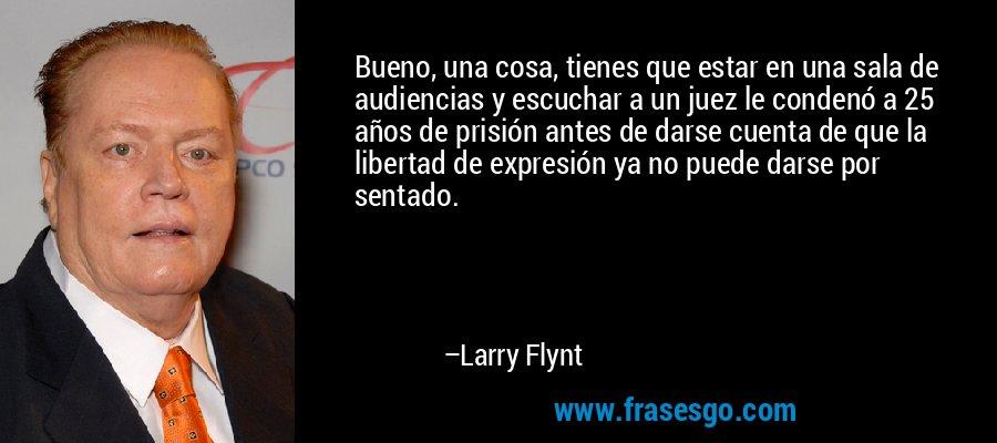 Bueno, una cosa, tienes que estar en una sala de audiencias y escuchar a un juez le condenó a 25 años de prisión antes de darse cuenta de que la libertad de expresión ya no puede darse por sentado. – Larry Flynt