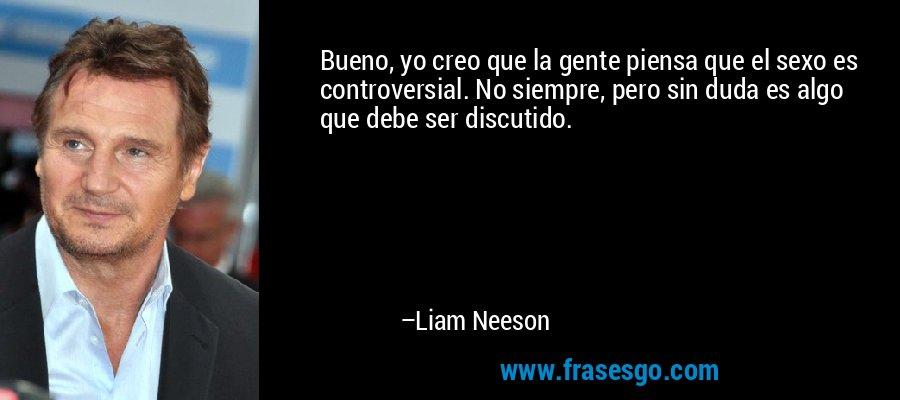 Bueno, yo creo que la gente piensa que el sexo es controversial. No siempre, pero sin duda es algo que debe ser discutido. – Liam Neeson
