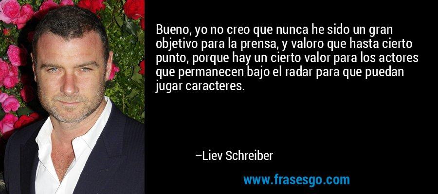Bueno, yo no creo que nunca he sido un gran objetivo para la prensa, y valoro que hasta cierto punto, porque hay un cierto valor para los actores que permanecen bajo el radar para que puedan jugar caracteres. – Liev Schreiber