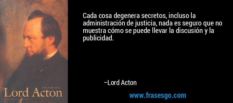 Cada cosa degenera secretos, incluso la administración de justicia, nada es seguro que no muestra cómo se puede llevar la discusión y la publicidad. – Lord Acton