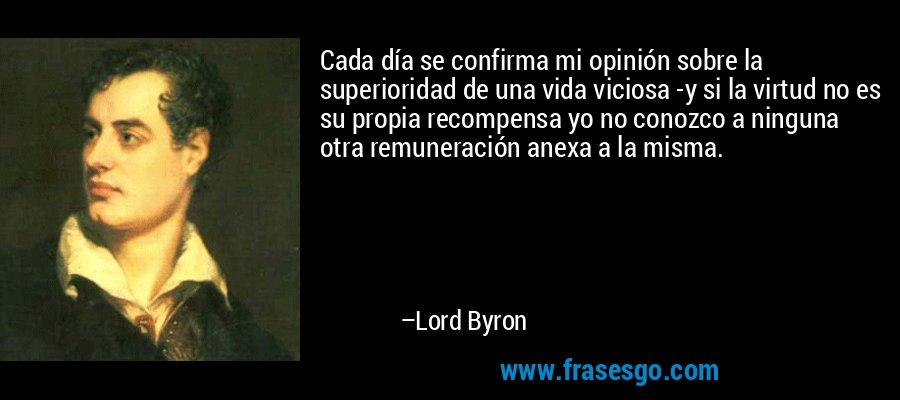 Cada día se confirma mi opinión sobre la superioridad de una vida viciosa -y si la virtud no es su propia recompensa yo no conozco a ninguna otra remuneración anexa a la misma. – Lord Byron