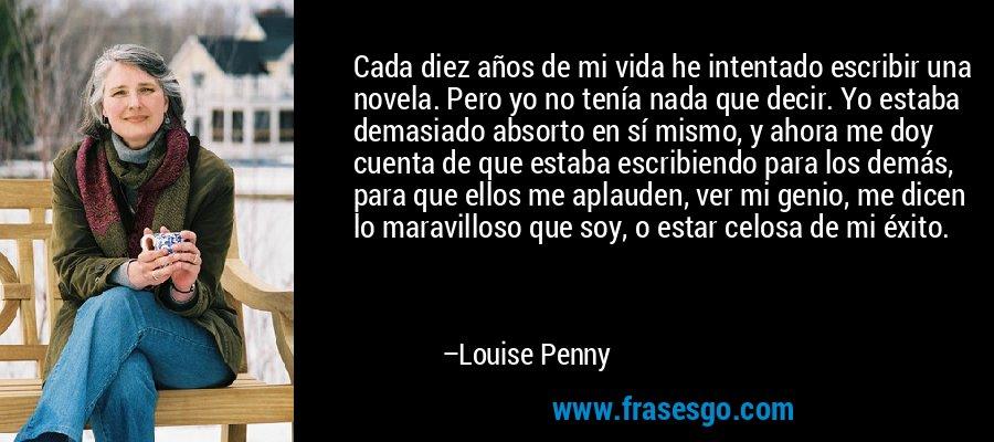 Cada diez años de mi vida he intentado escribir una novela. Pero yo no tenía nada que decir. Yo estaba demasiado absorto en sí mismo, y ahora me doy cuenta de que estaba escribiendo para los demás, para que ellos me aplauden, ver mi genio, me dicen lo maravilloso que soy, o estar celosa de mi éxito. – Louise Penny
