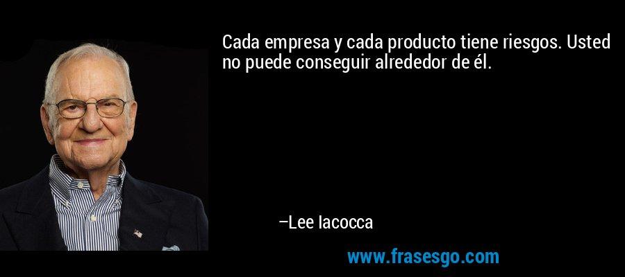 Cada empresa y cada producto tiene riesgos. Usted no puede conseguir alrededor de él. – Lee Iacocca